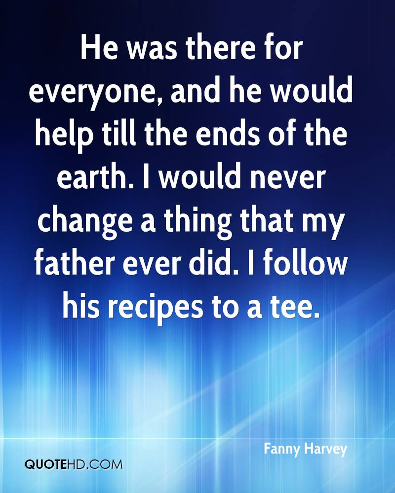 He was there for everyone, and he would help till the ends of the earth. I would never change a thing that my father ever did. I follow his recipes to a tee.