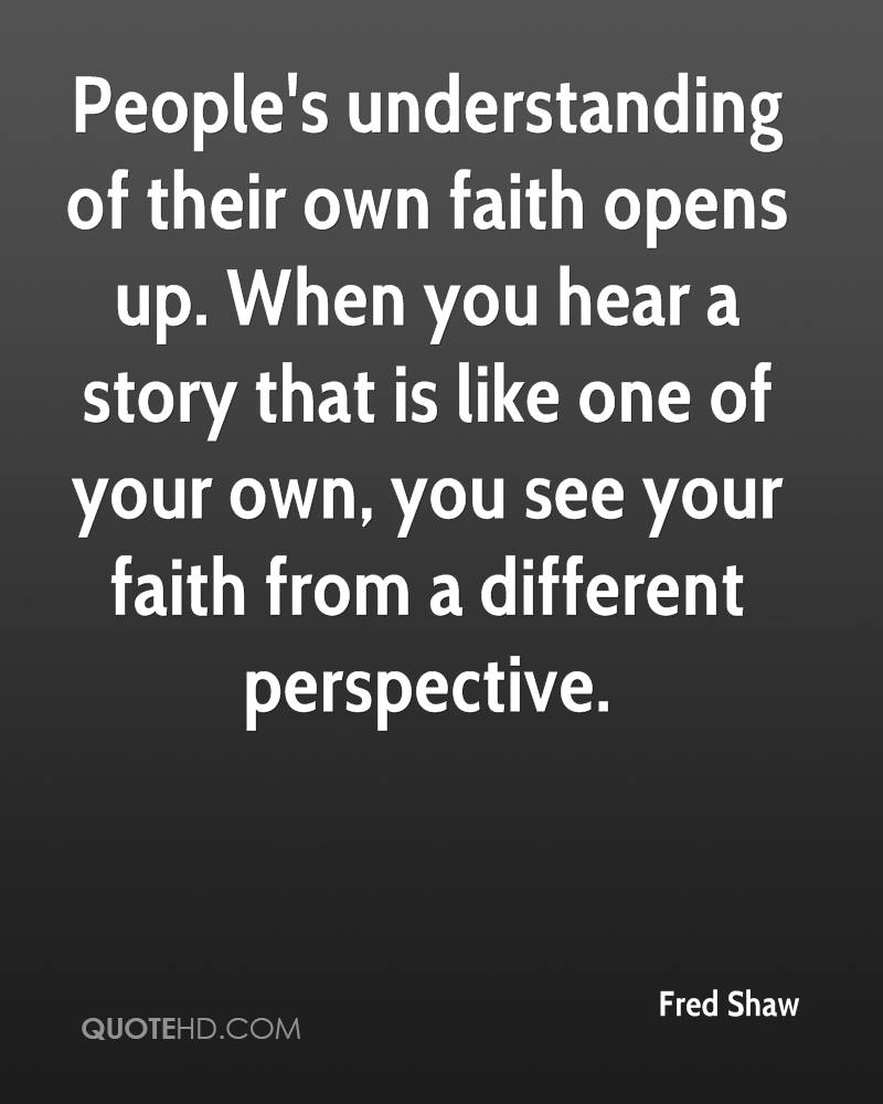 People's understanding of their own faith opens up. When you hear a story that is like one of your own, you see your faith from a different perspective.
