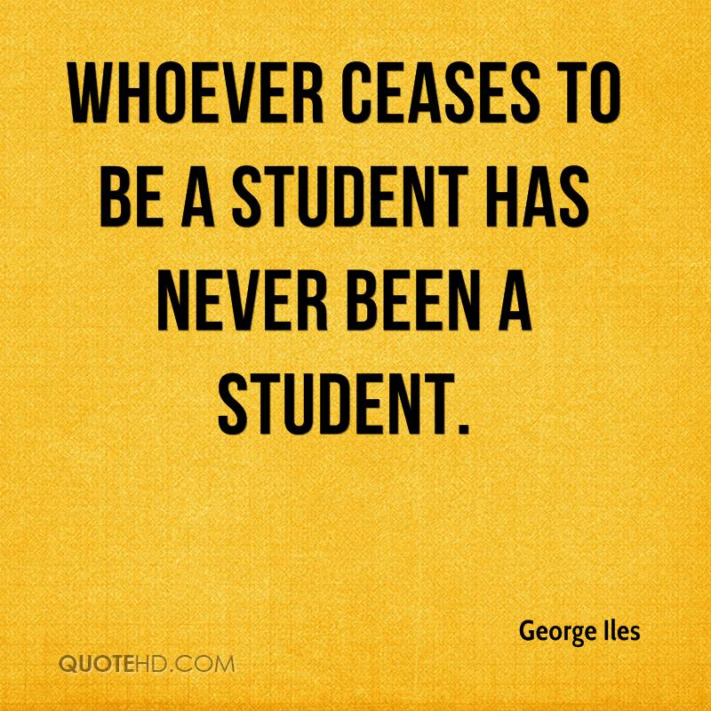 Whoever ceases to be a student has never been a student.