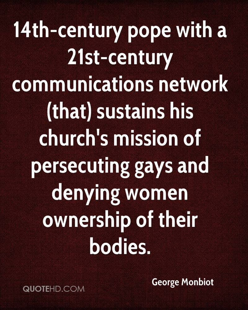 14th-century pope with a 21st-century communications network (that) sustains his church's mission of persecuting gays and denying women ownership of their bodies.