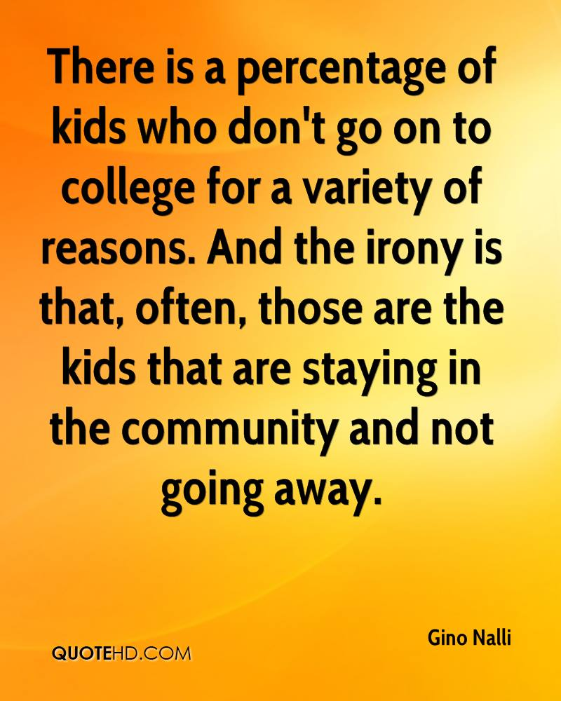 There is a percentage of kids who don't go on to college for a variety of reasons. And the irony is that, often, those are the kids that are staying in the community and not going away.