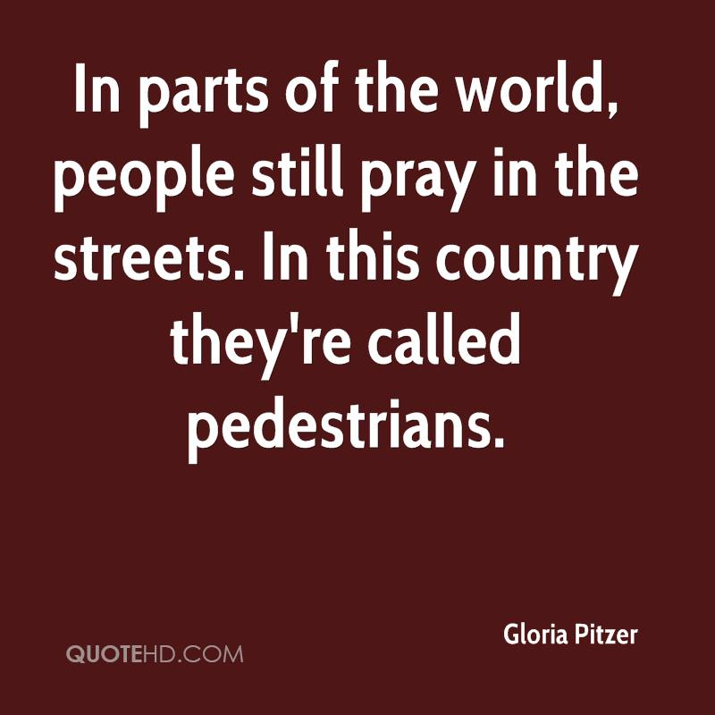 In parts of the world, people still pray in the streets. In this country they're called pedestrians.