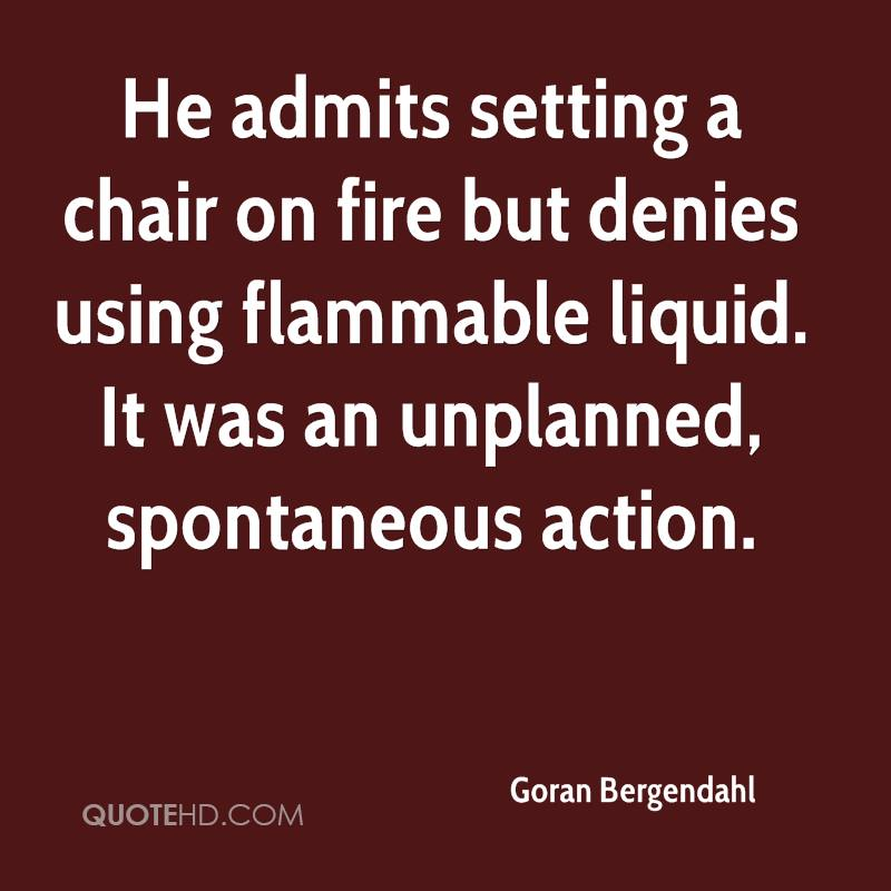 He admits setting a chair on fire but denies using flammable liquid. It was an unplanned, spontaneous action.
