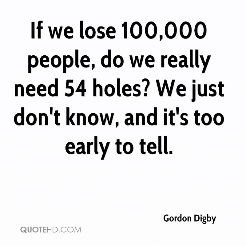 If we lose 100,000 people, do we really need 54 holes? We just don't know, and it's too early to tell.