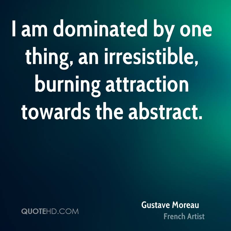 I am dominated by one thing, an irresistible, burning attraction towards the abstract.