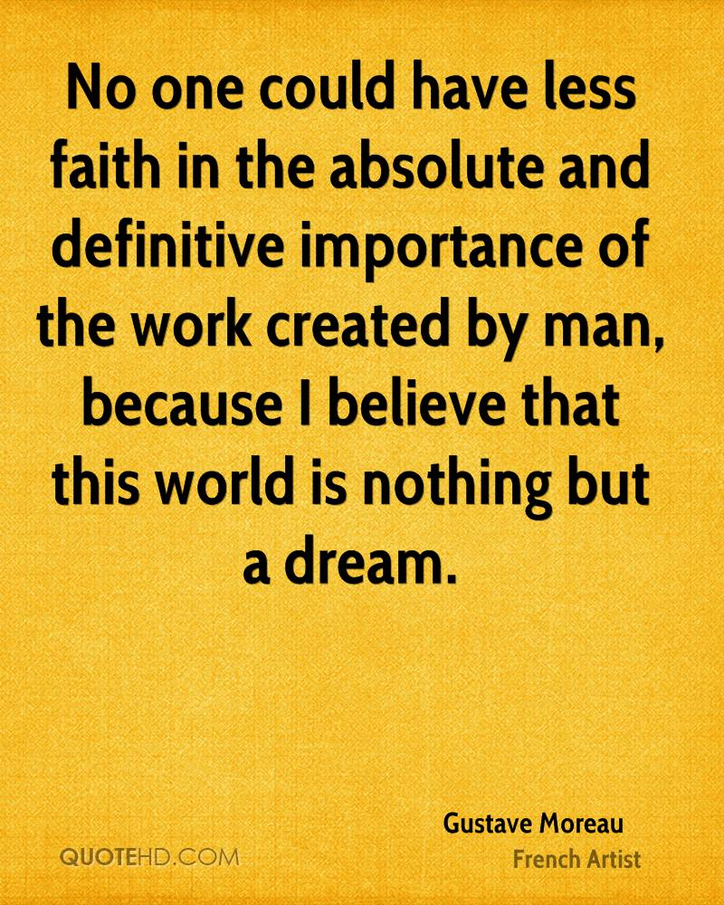No one could have less faith in the absolute and definitive importance of the work created by man, because I believe that this world is nothing but a dream.