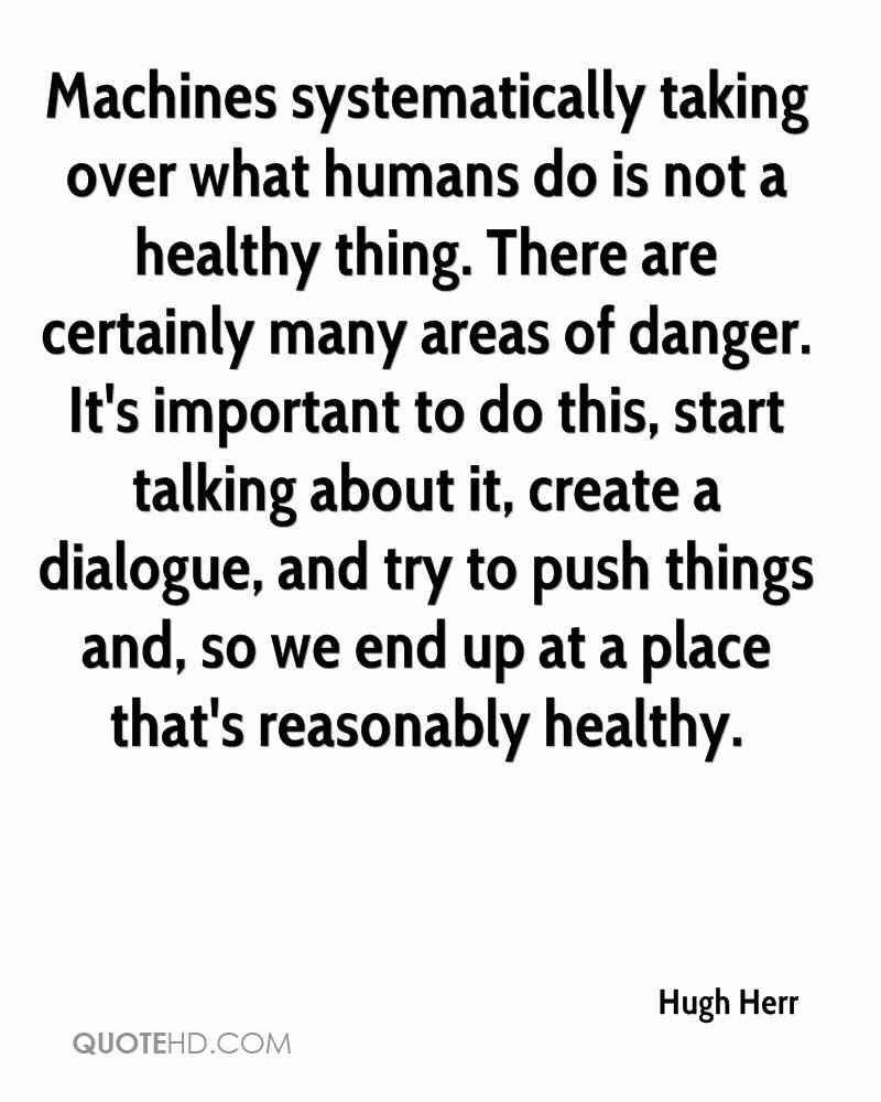 Machines systematically taking over what humans do is not a healthy thing. There are certainly many areas of danger. It's important to do this, start talking about it, create a dialogue, and try to push things and, so we end up at a place that's reasonably healthy.