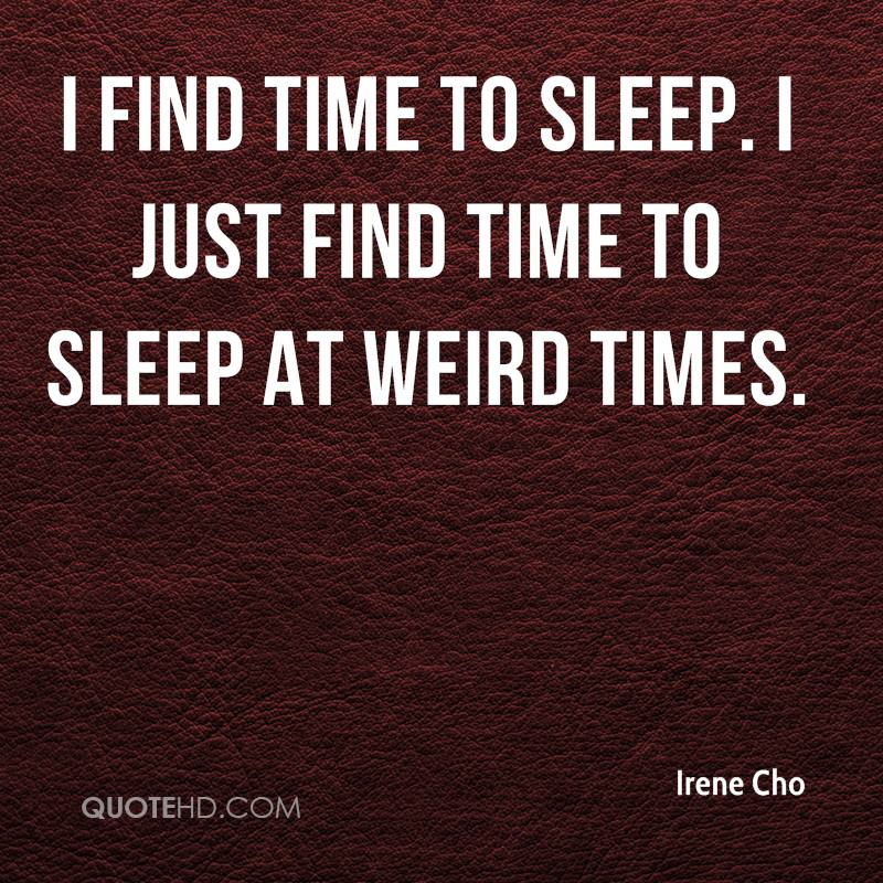I find time to sleep. I just find time to sleep at weird times.