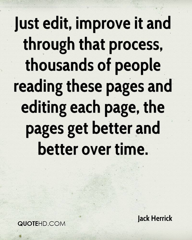 Just edit, improve it and through that process, thousands of people reading these pages and editing each page, the pages get better and better over time.