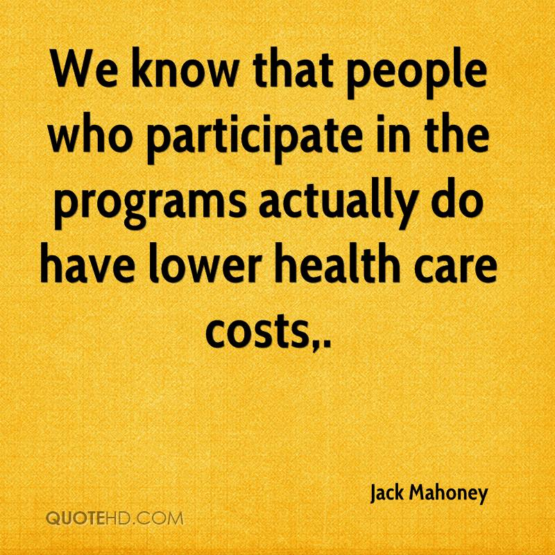 We know that people who participate in the programs actually do have lower health care costs.