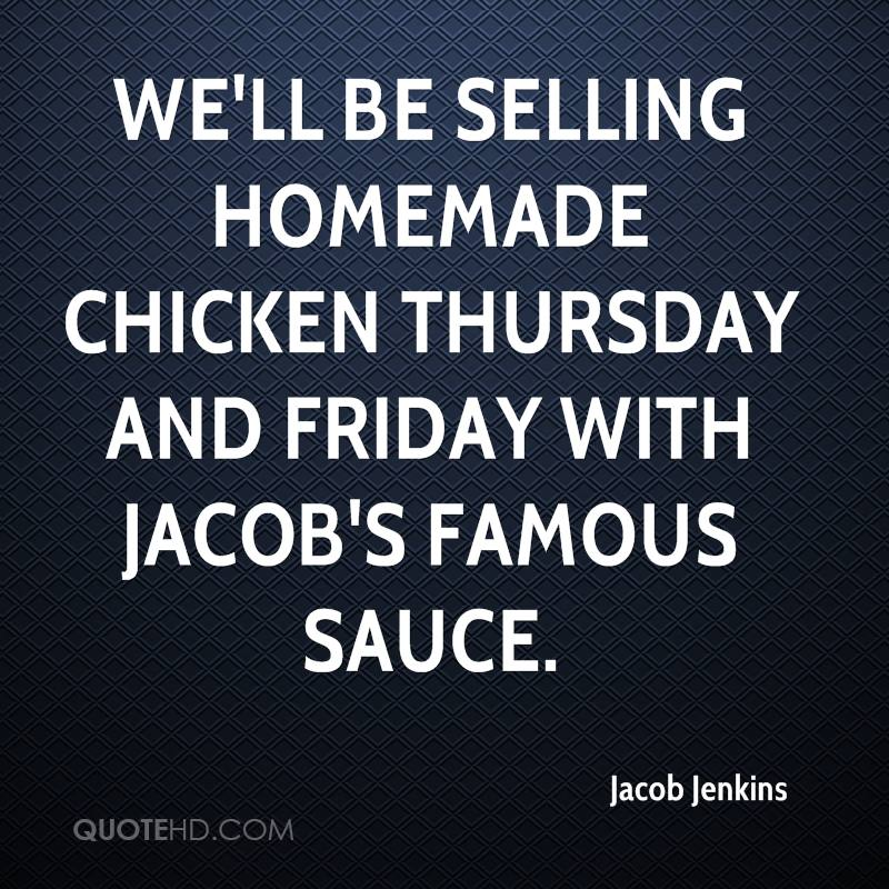 We'll be selling homemade chicken Thursday and Friday with Jacob's Famous Sauce.