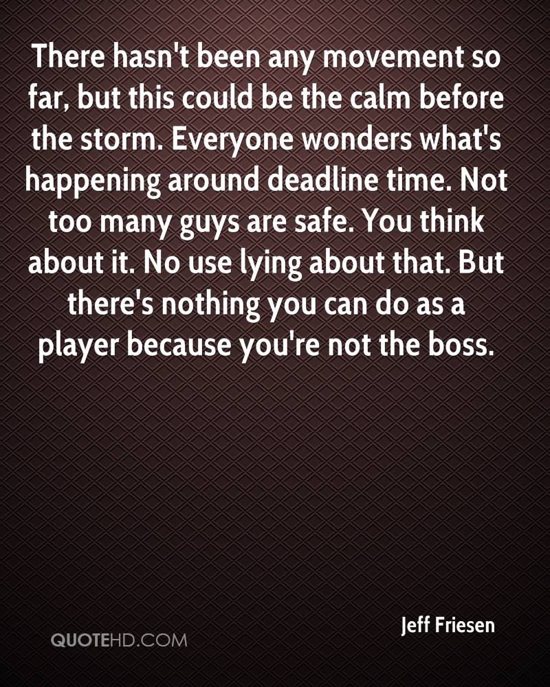 There hasn't been any movement so far, but this could be the calm before the storm. Everyone wonders what's happening around deadline time. Not too many guys are safe. You think about it. No use lying about that. But there's nothing you can do as a player because you're not the boss.