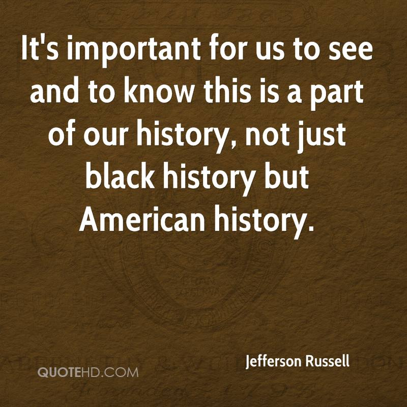 It's important for us to see and to know this is a part of our history, not just black history but American history.