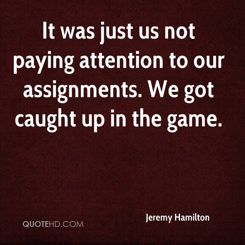It was just us not paying attention to our assignments. We got caught up in the game.