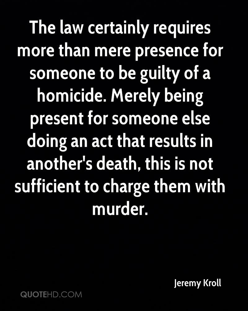 The law certainly requires more than mere presence for someone to be guilty of a homicide. Merely being present for someone else doing an act that results in another's death, this is not sufficient to charge them with murder.