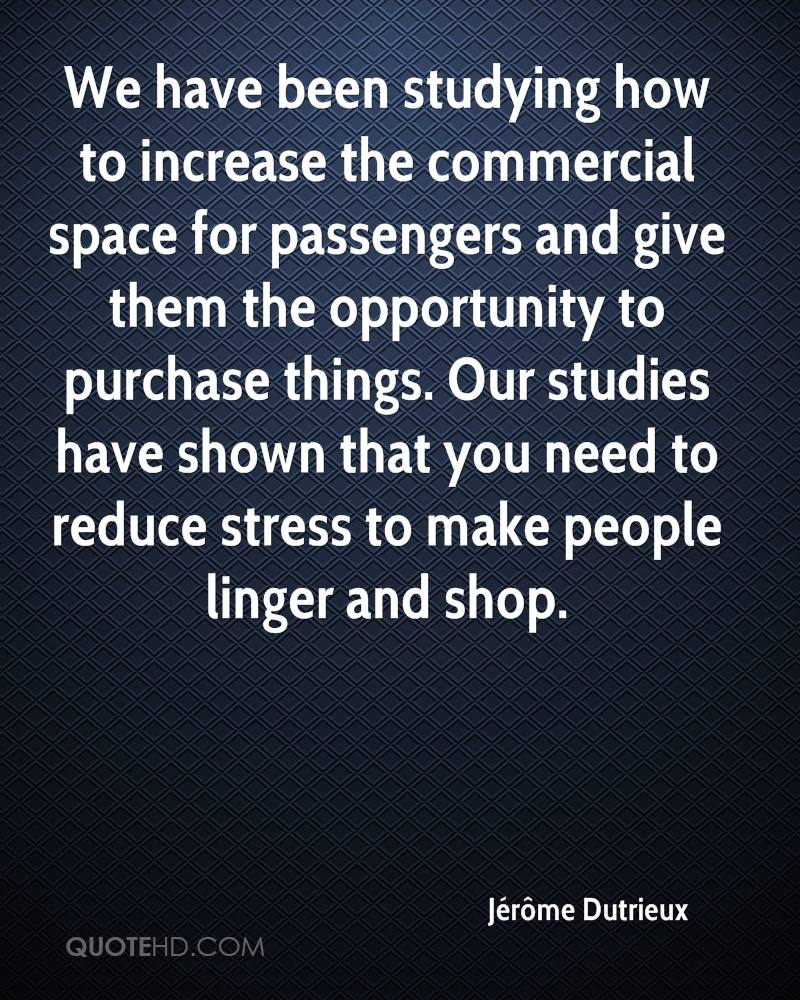 We have been studying how to increase the commercial space for passengers and give them the opportunity to purchase things. Our studies have shown that you need to reduce stress to make people linger and shop.