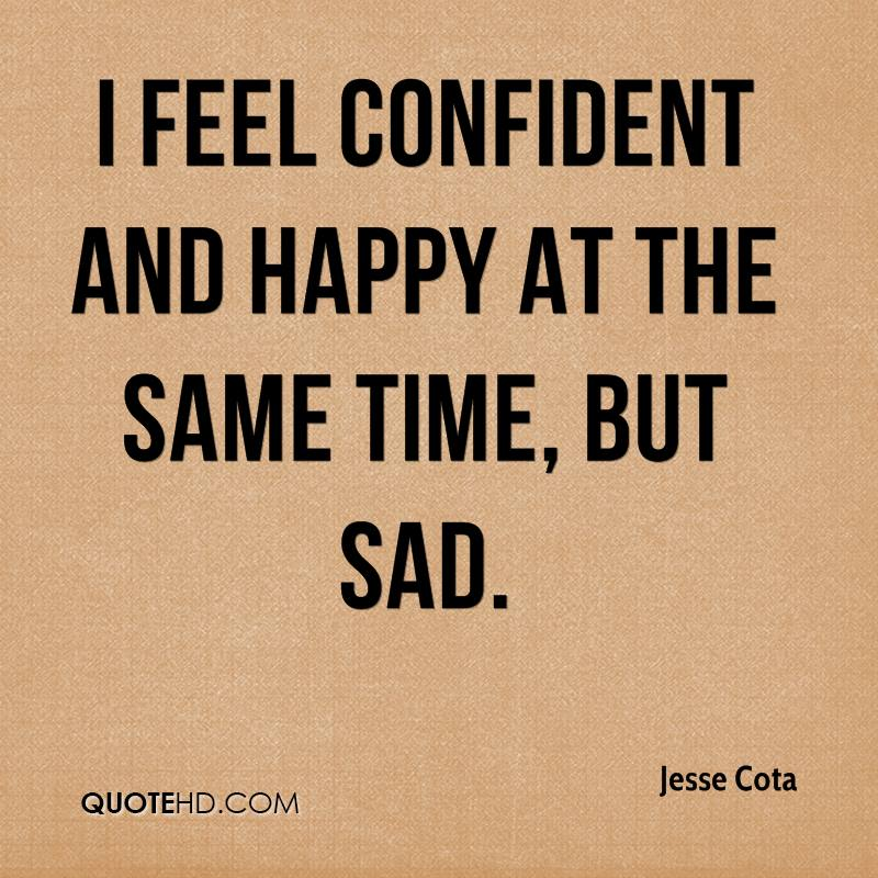 I feel confident and happy at the same time, but sad.
