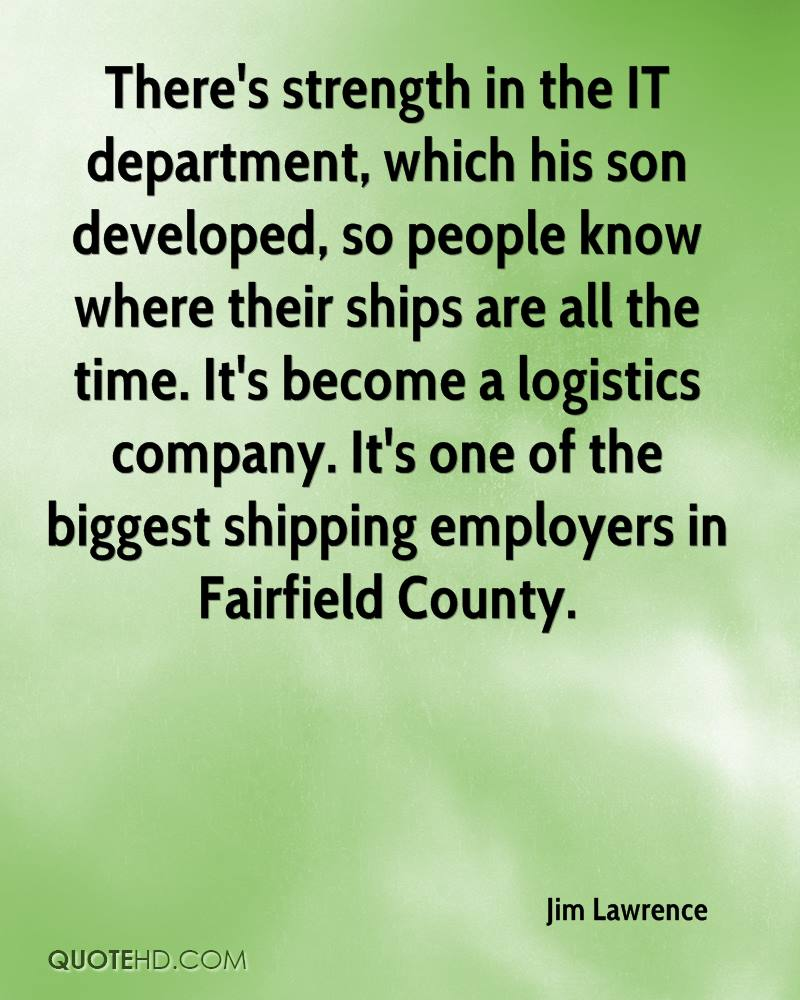 There's strength in the IT department, which his son developed, so people know where their ships are all the time. It's become a logistics company. It's one of the biggest shipping employers in Fairfield County.