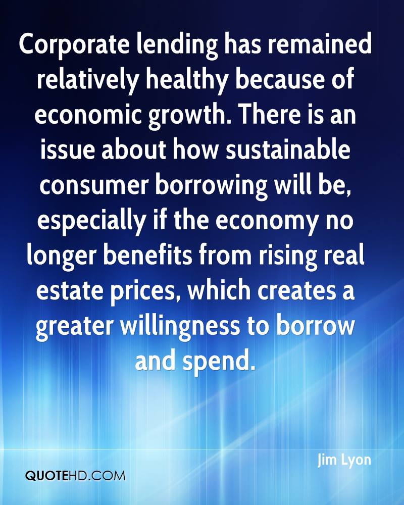 Corporate lending has remained relatively healthy because of economic growth. There is an issue about how sustainable consumer borrowing will be, especially if the economy no longer benefits from rising real estate prices, which creates a greater willingness to borrow and spend.