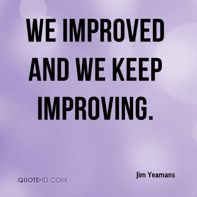 We improved and we keep improving.