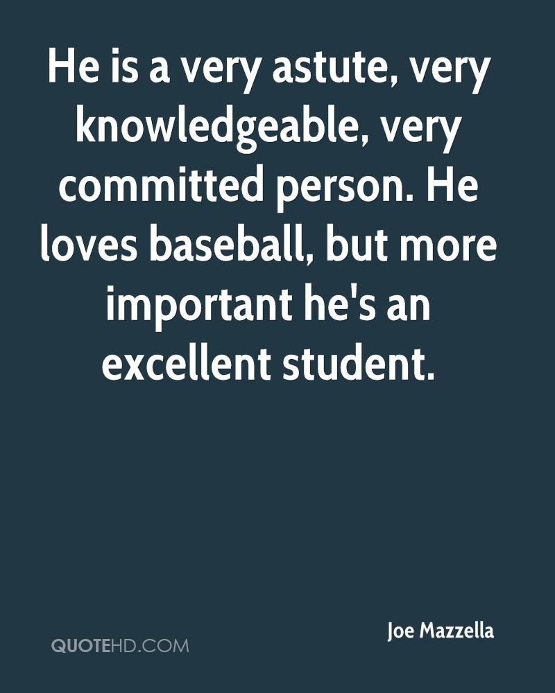 He is a very astute, very knowledgeable, very committed person. He loves baseball, but more important he's an excellent student.