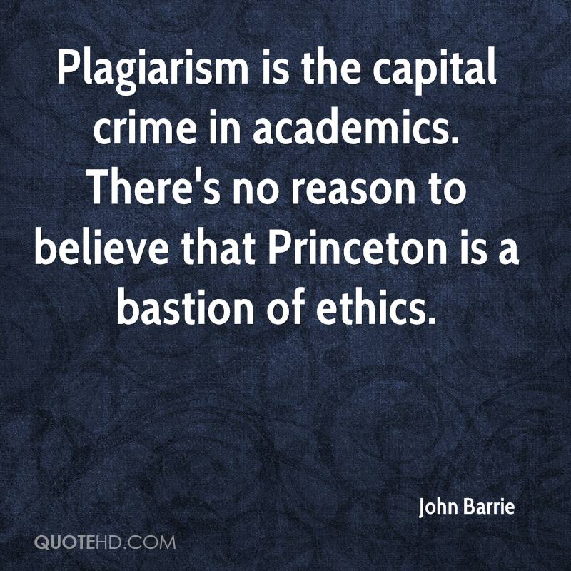 Plagiarism is the capital crime in academics. There's no reason to believe that Princeton is a bastion of ethics.