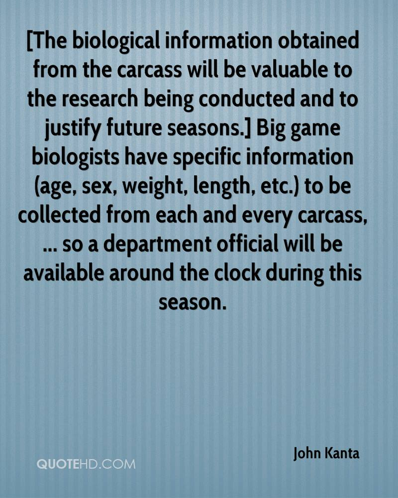 [The biological information obtained from the carcass will be valuable to the research being conducted and to justify future seasons.] Big game biologists have specific information (age, sex, weight, length, etc.) to be collected from each and every carcass, ... so a department official will be available around the clock during this season.
