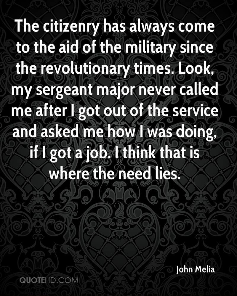 The citizenry has always come to the aid of the military since the revolutionary times. Look, my sergeant major never called me after I got out of the service and asked me how I was doing, if I got a job. I think that is where the need lies.