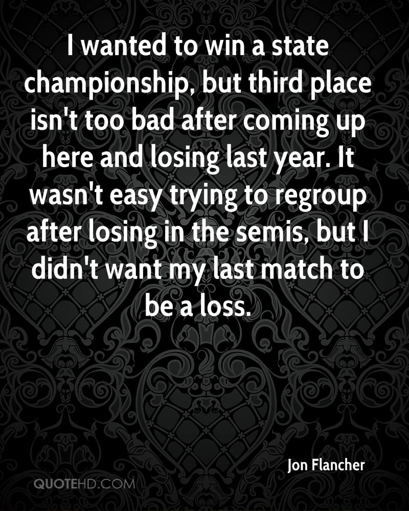 I wanted to win a state championship, but third place isn't too bad after coming up here and losing last year. It wasn't easy trying to regroup after losing in the semis, but I didn't want my last match to be a loss.