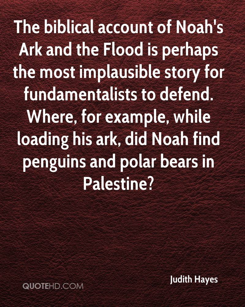 The biblical account of Noah's Ark and the Flood is perhaps the most implausible story for fundamentalists to defend. Where, for example, while loading his ark, did Noah find penguins and polar bears in Palestine?