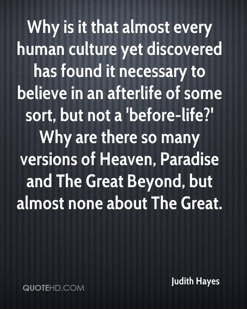 Why is it that almost every human culture yet discovered has found it necessary to believe in an afterlife of some sort, but not a 'before-life?' Why are there so many versions of Heaven, Paradise and The Great Beyond, but almost none about The Great.