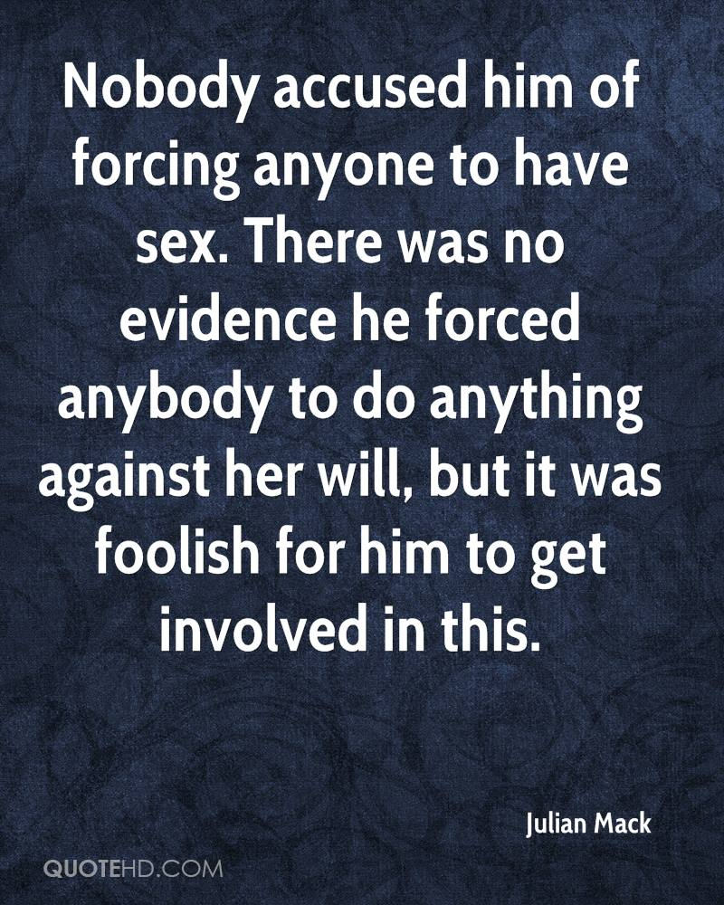 Nobody accused him of forcing anyone to have sex. There was no evidence he forced anybody to do anything against her will, but it was foolish for him to get involved in this.