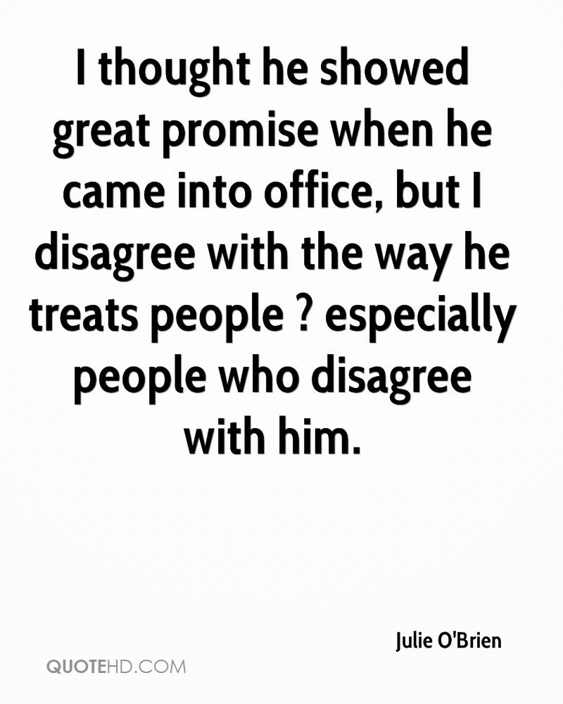 I thought he showed great promise when he came into office, but I disagree with the way he treats people ? especially people who disagree with him.