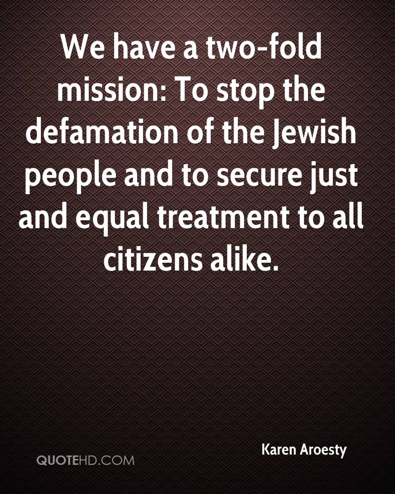 We have a two-fold mission: To stop the defamation of the Jewish people and to secure just and equal treatment to all citizens alike.