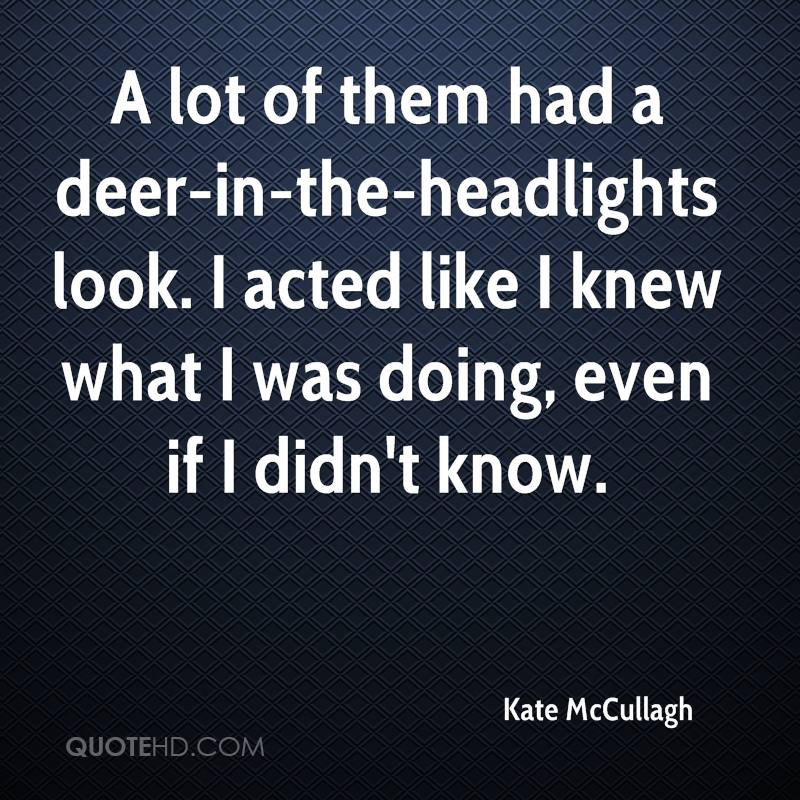 A lot of them had a deer-in-the-headlights look. I acted like I knew what I was doing, even if I didn't know.