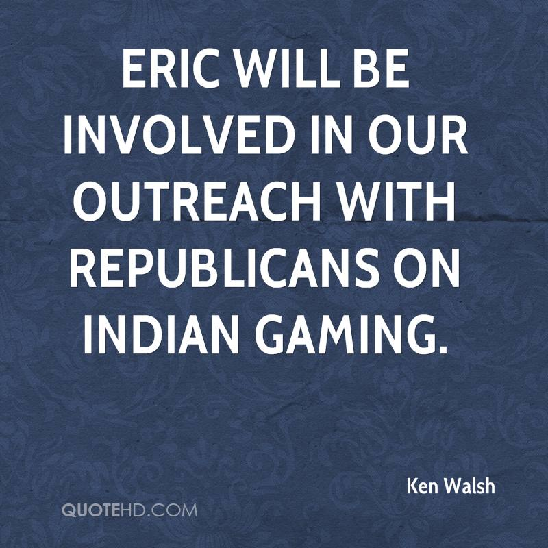 Eric will be involved in our outreach with Republicans on Indian gaming.