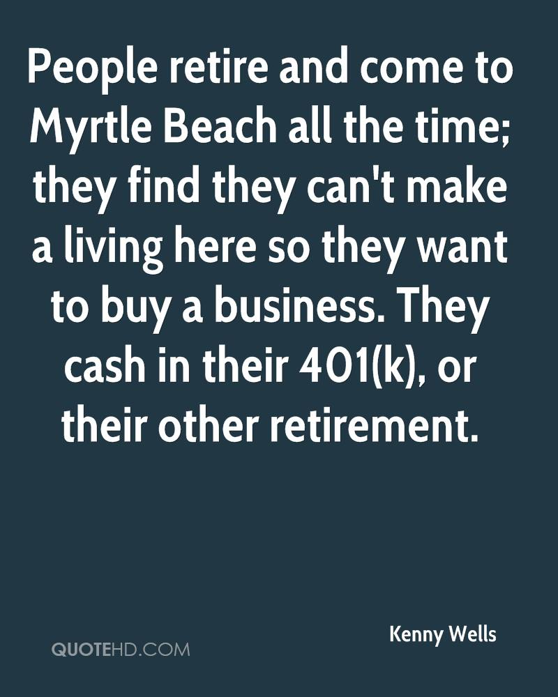 People retire and come to Myrtle Beach all the time; they find they can't make a living here so they want to buy a business. They cash in their 401(k), or their other retirement.
