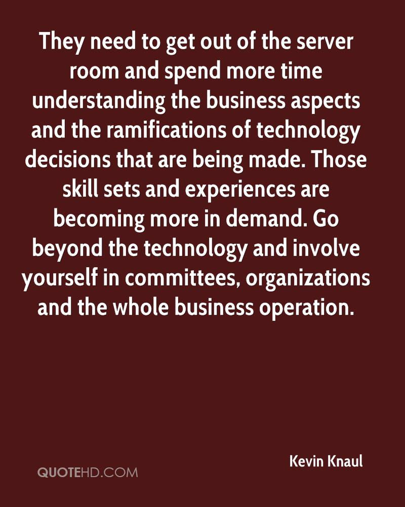 They need to get out of the server room and spend more time understanding the business aspects and the ramifications of technology decisions that are being made. Those skill sets and experiences are becoming more in demand. Go beyond the technology and involve yourself in committees, organizations and the whole business operation.