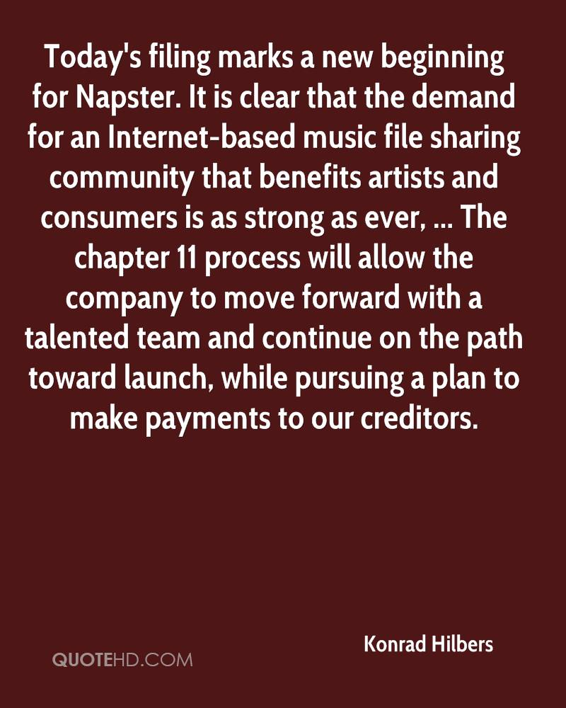 Today's filing marks a new beginning for Napster. It is clear that the demand for an Internet-based music file sharing community that benefits artists and consumers is as strong as ever, ... The chapter 11 process will allow the company to move forward with a talented team and continue on the path toward launch, while pursuing a plan to make payments to our creditors.