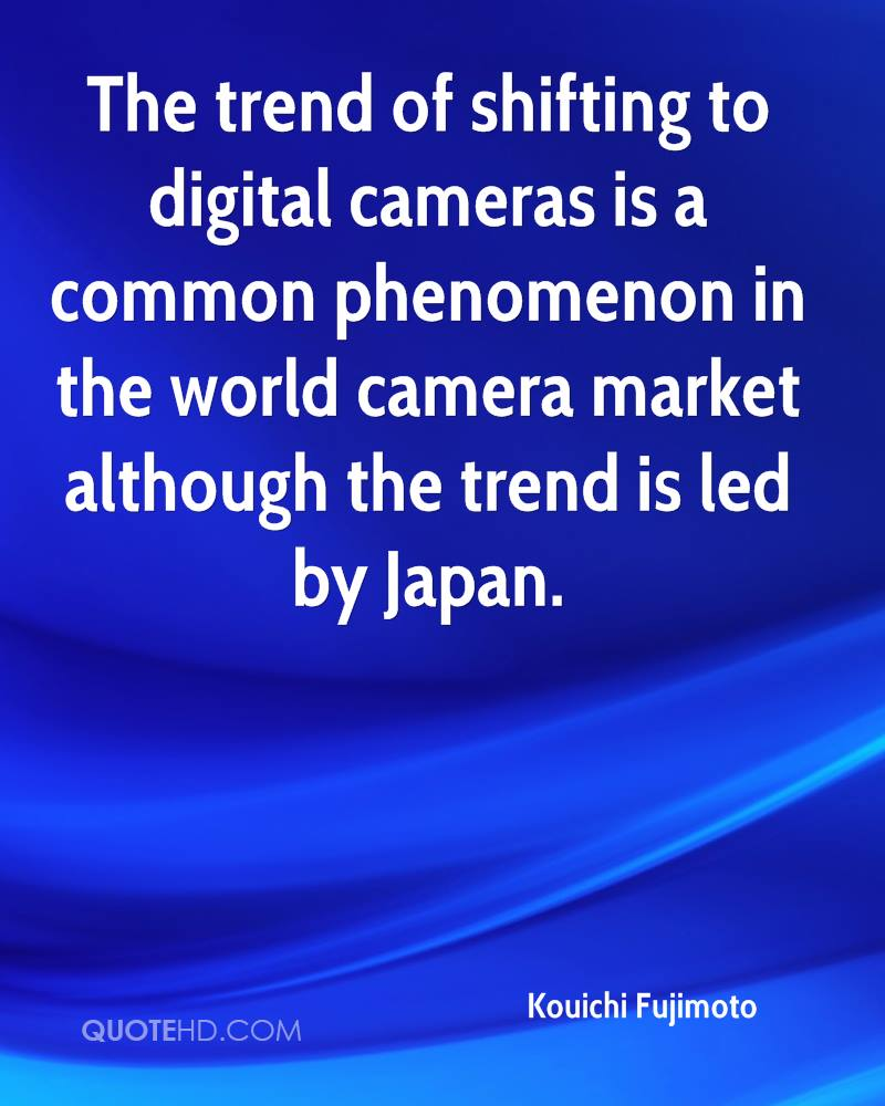 The trend of shifting to digital cameras is a common phenomenon in the world camera market although the trend is led by Japan.