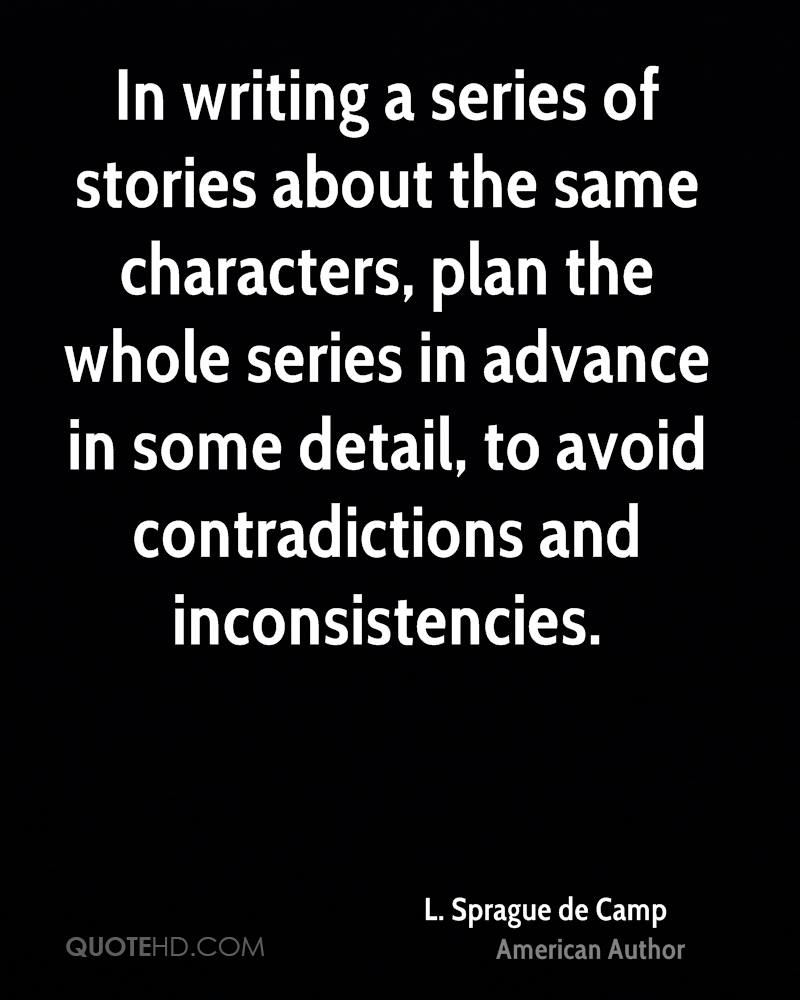 In writing a series of stories about the same characters, plan the whole series in advance in some detail, to avoid contradictions and inconsistencies.