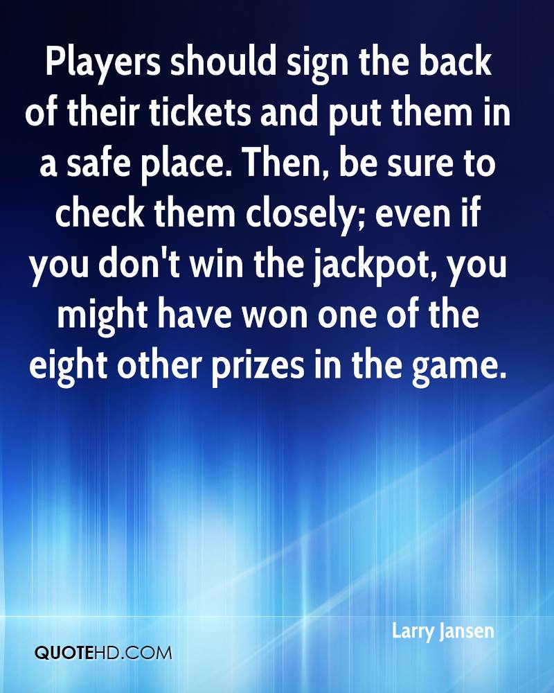 Players should sign the back of their tickets and put them in a safe place. Then, be sure to check them closely; even if you don't win the jackpot, you might have won one of the eight other prizes in the game.