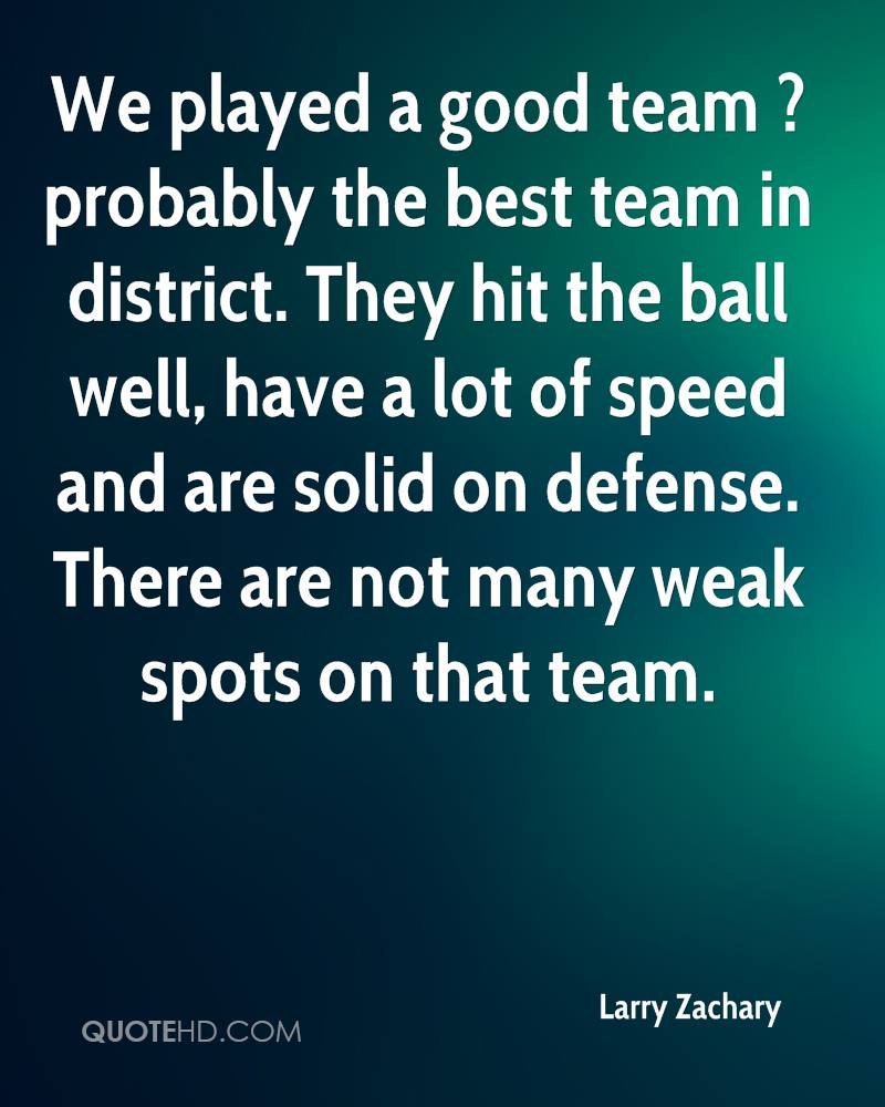 We played a good team ? probably the best team in district. They hit the ball well, have a lot of speed and are solid on defense. There are not many weak spots on that team.