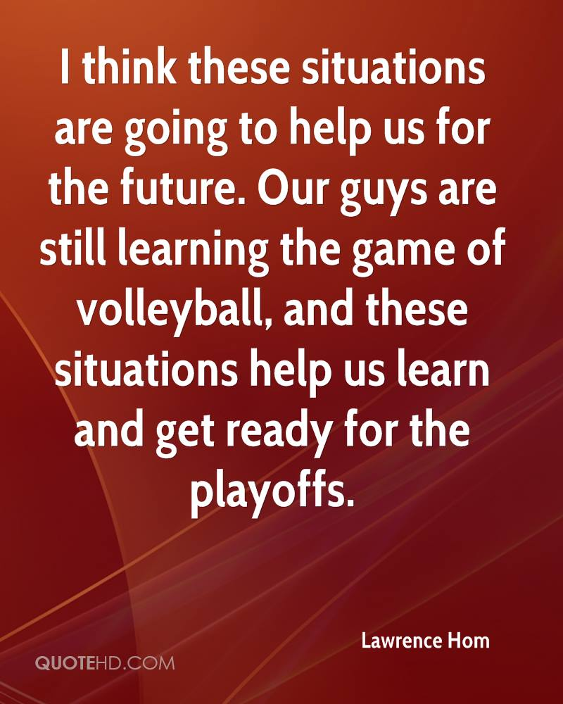 I think these situations are going to help us for the future. Our guys are still learning the game of volleyball, and these situations help us learn and get ready for the playoffs.