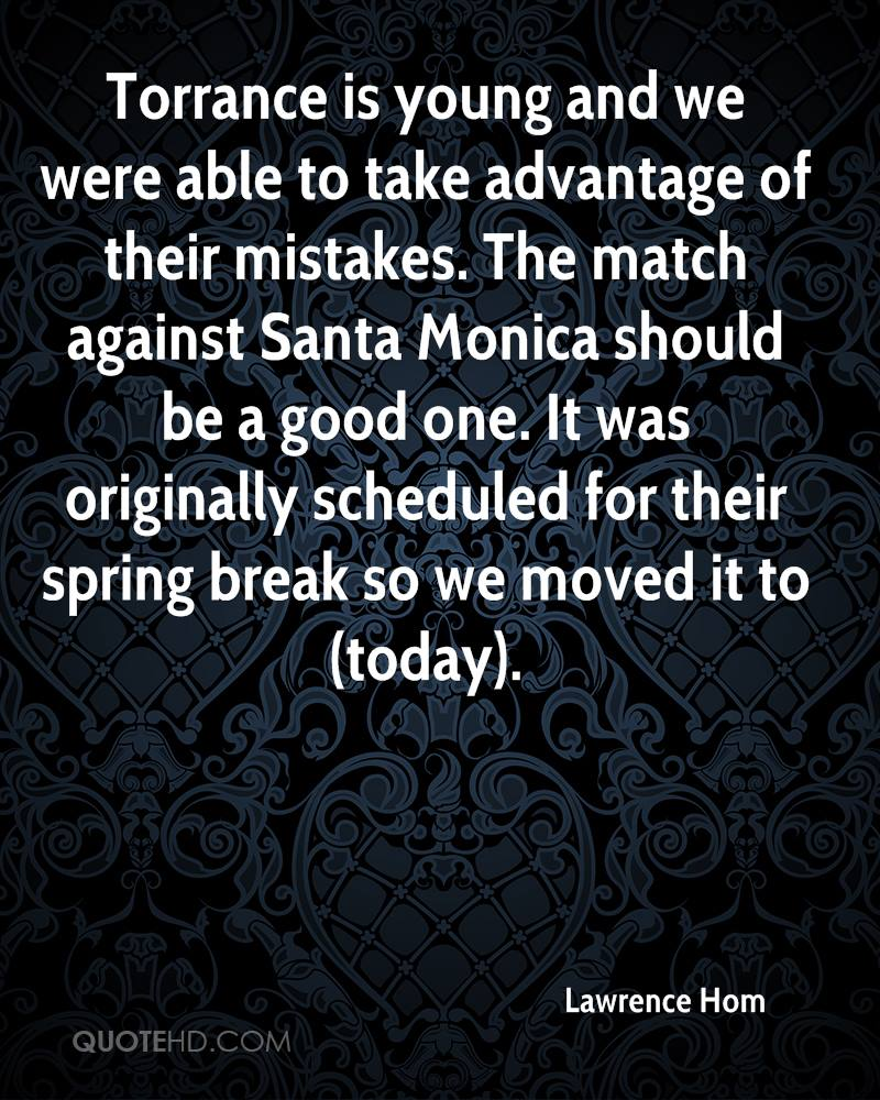 Torrance is young and we were able to take advantage of their mistakes. The match against Santa Monica should be a good one. It was originally scheduled for their spring break so we moved it to (today).