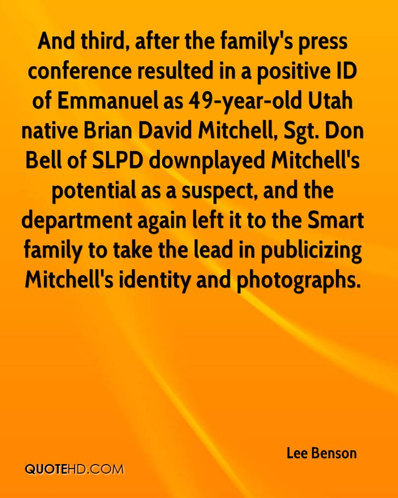 And third, after the family's press conference resulted in a positive ID of Emmanuel as 49-year-old Utah native Brian David Mitchell, Sgt. Don Bell of SLPD downplayed Mitchell's potential as a suspect, and the department again left it to the Smart family to take the lead in publicizing Mitchell's identity and photographs.