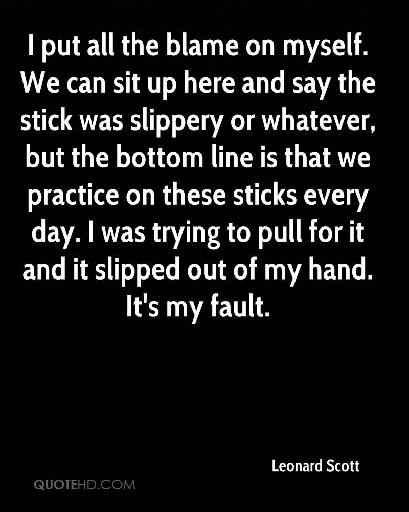 I put all the blame on myself. We can sit up here and say the stick was slippery or whatever, but the bottom line is that we practice on these sticks every day. I was trying to pull for it and it slipped out of my hand. It's my fault.