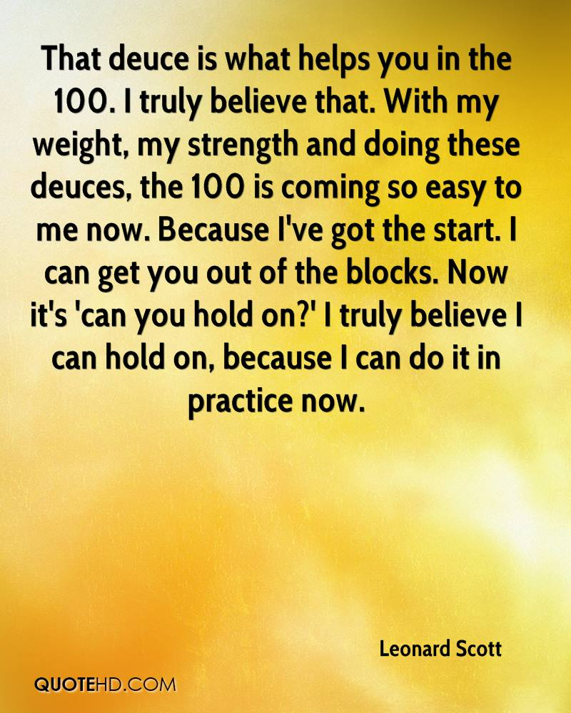 That deuce is what helps you in the 100. I truly believe that. With my weight, my strength and doing these deuces, the 100 is coming so easy to me now. Because I've got the start. I can get you out of the blocks. Now it's 'can you hold on?' I truly believe I can hold on, because I can do it in practice now.