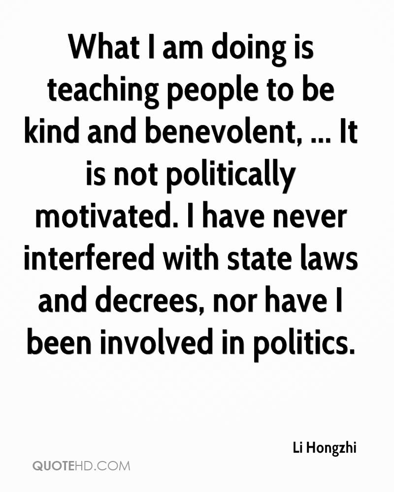 What I am doing is teaching people to be kind and benevolent, ... It is not politically motivated. I have never interfered with state laws and decrees, nor have I been involved in politics.