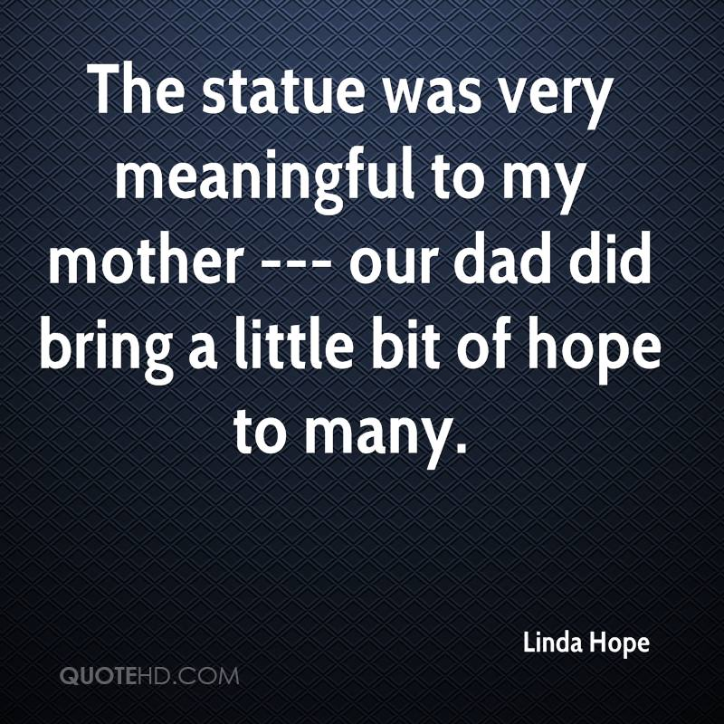 The statue was very meaningful to my mother --- our dad did bring a little bit of hope to many.